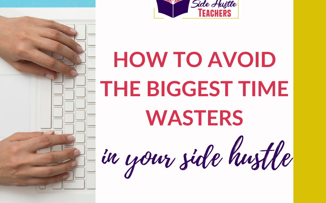 How to Avoid the Biggest Time Wasters When Growing Your Side Hustle
