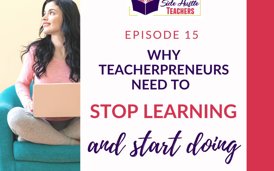 Why Teacherpreneurs Need to Stop Learning and Start Doing