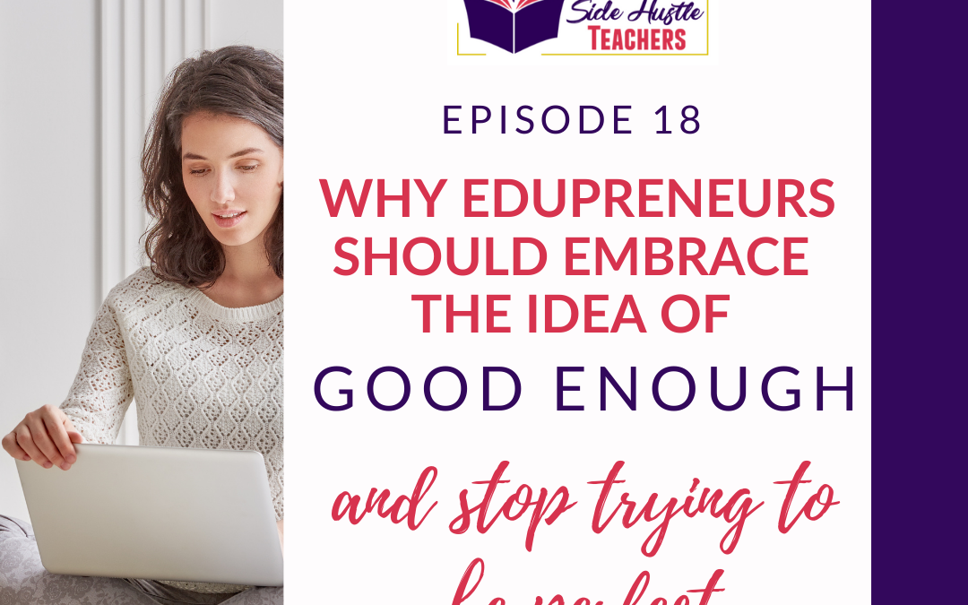 Why Edupreneurs Should Embrace the Idea of Good Enough and Quit Trying to Be Perfect