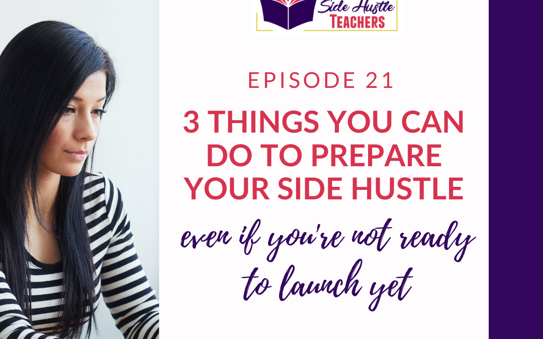 3 Simple Things to Do Now to Prepare Your Side Hustle… even when you're not ready to launch yet