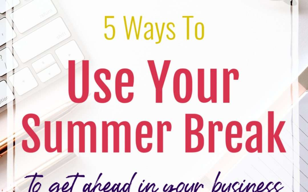 5 Ways to Use Your Summer Break to Get Ahead in Your Business